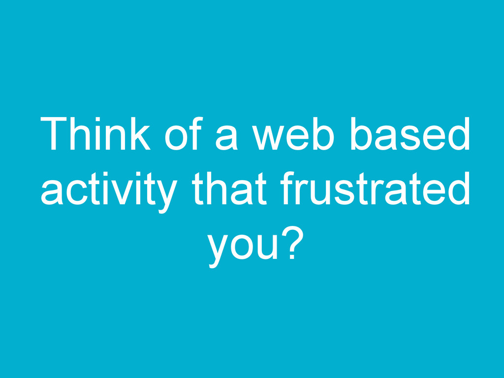 Think of a web based activity that frustrated y...