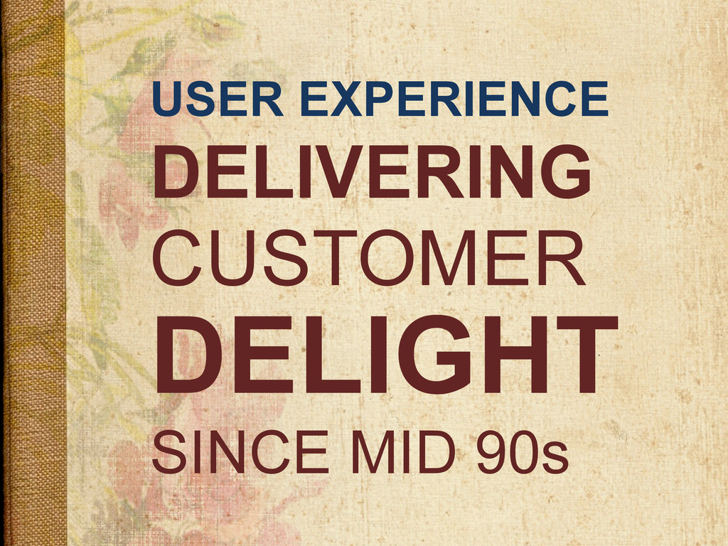 USER EXPERIENCE DELIVERING DELIGHT SINCE MID 90...