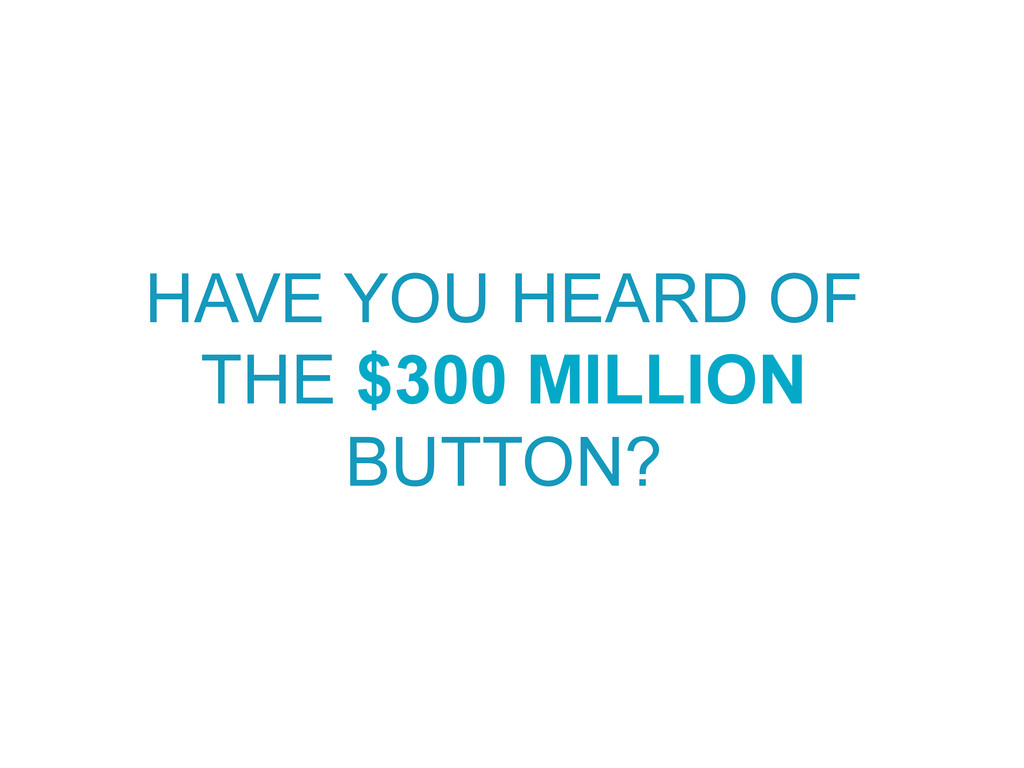 HAVE YOU HEARD OF THE $300 MILLION BUTTON?