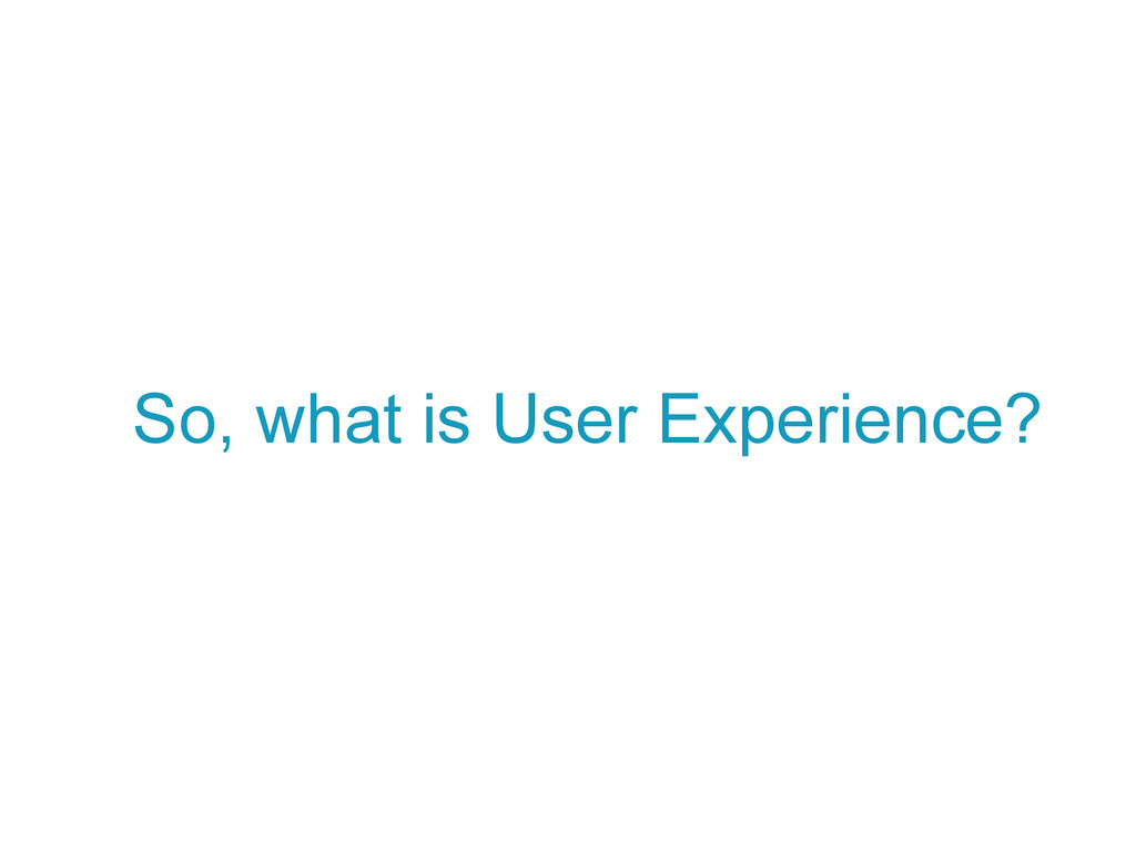 So, what is User Experience?