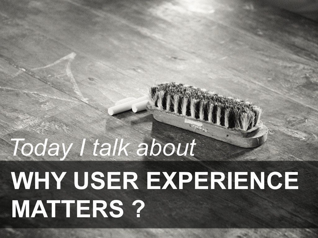 WHY USER EXPERIENCE MATTERS ? Today I talk about