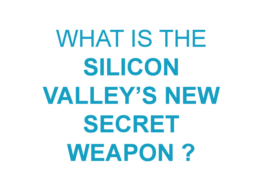 WHAT IS THE SILICON VALLEY'S NEW SECRET WEAPON ?