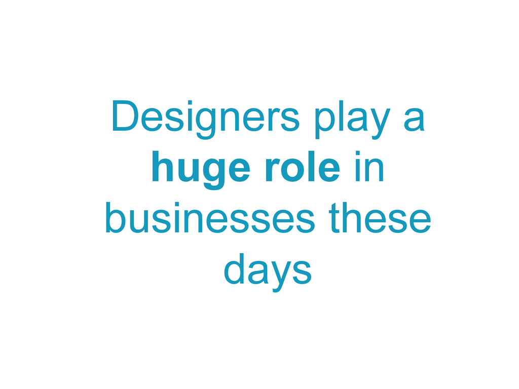 Designers play a huge role in businesses these ...