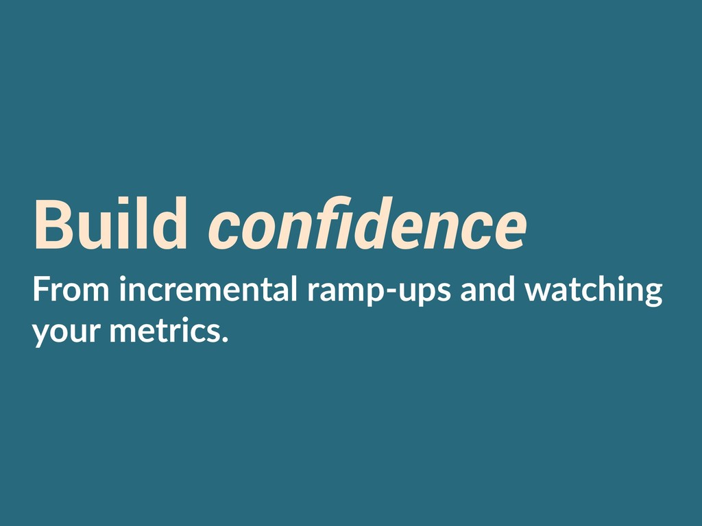 Build confidence From incremental ramp-ups and w...