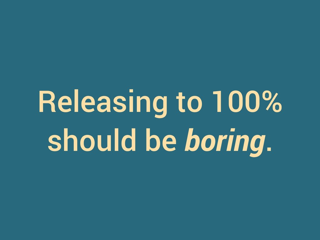 Releasing to 100% should be boring.