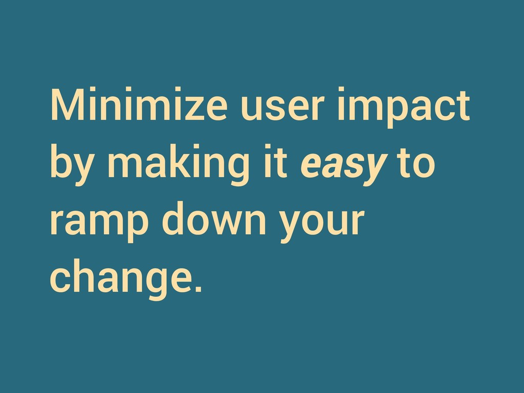 Minimize user impact by making it easy to ramp ...