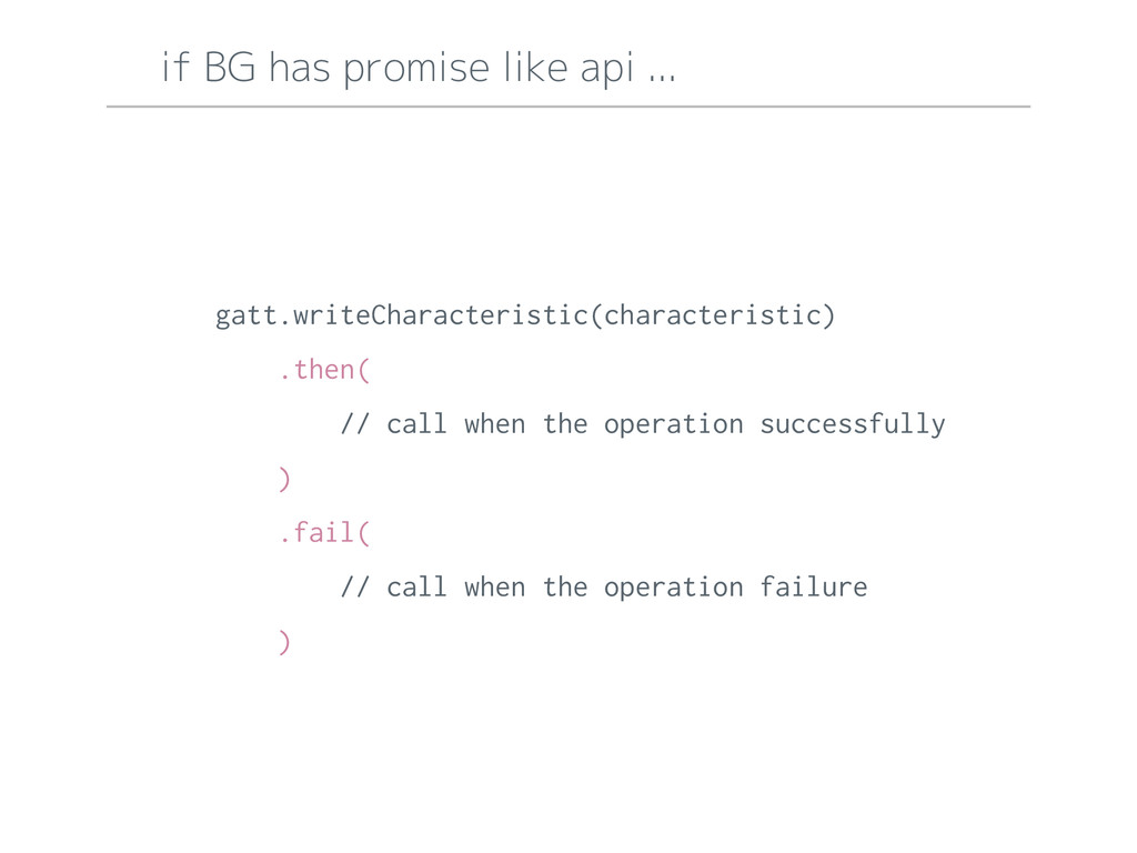 if BG has promise like api ... gatt.writeCharac...