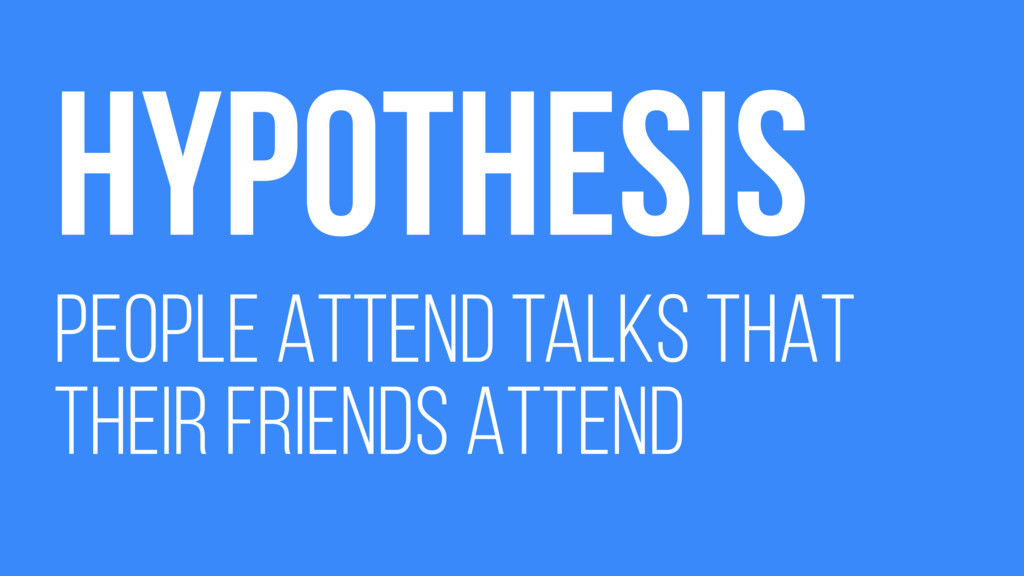 HYPOTHESIS PEOPLE ATTEND TALKS THAT THEIR FRIEN...