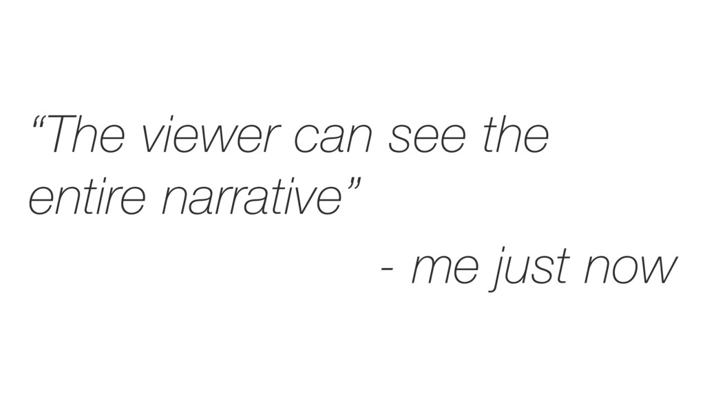 """""""The viewer can see the entire narrative"""" - me ..."""