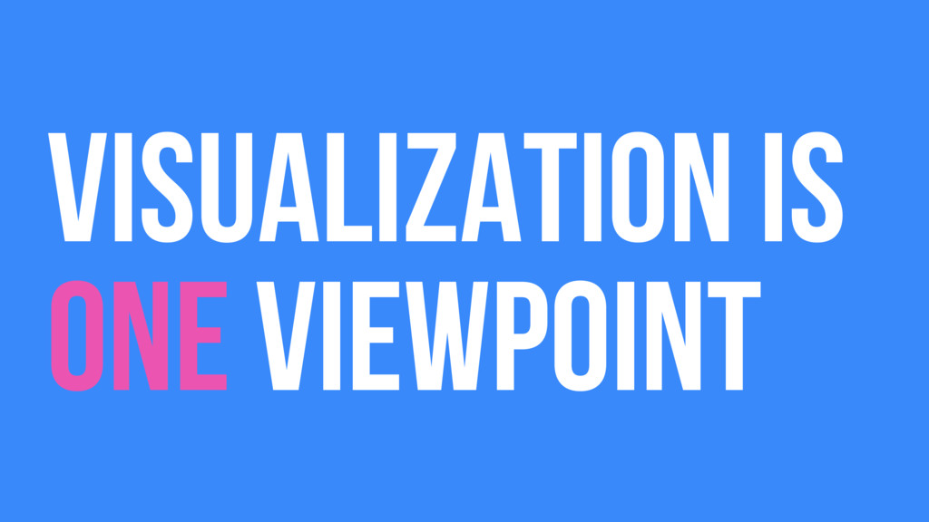 VISUALIZATION IS ONE VIEWPOINT