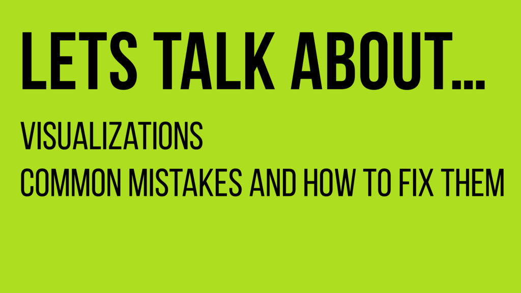 Lets talk about… Visualizations Common mistakes...