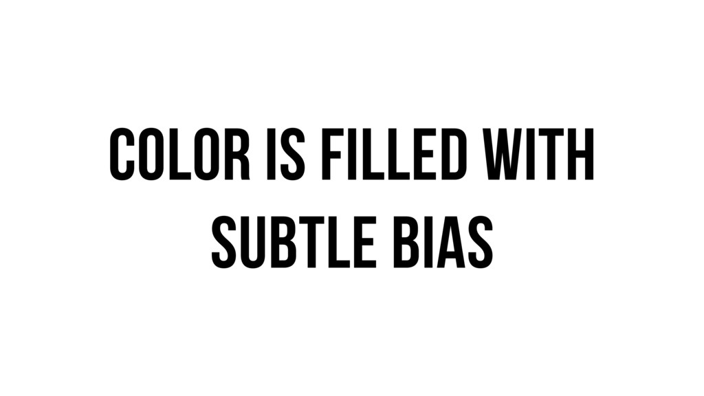Color is filled with subtle bias