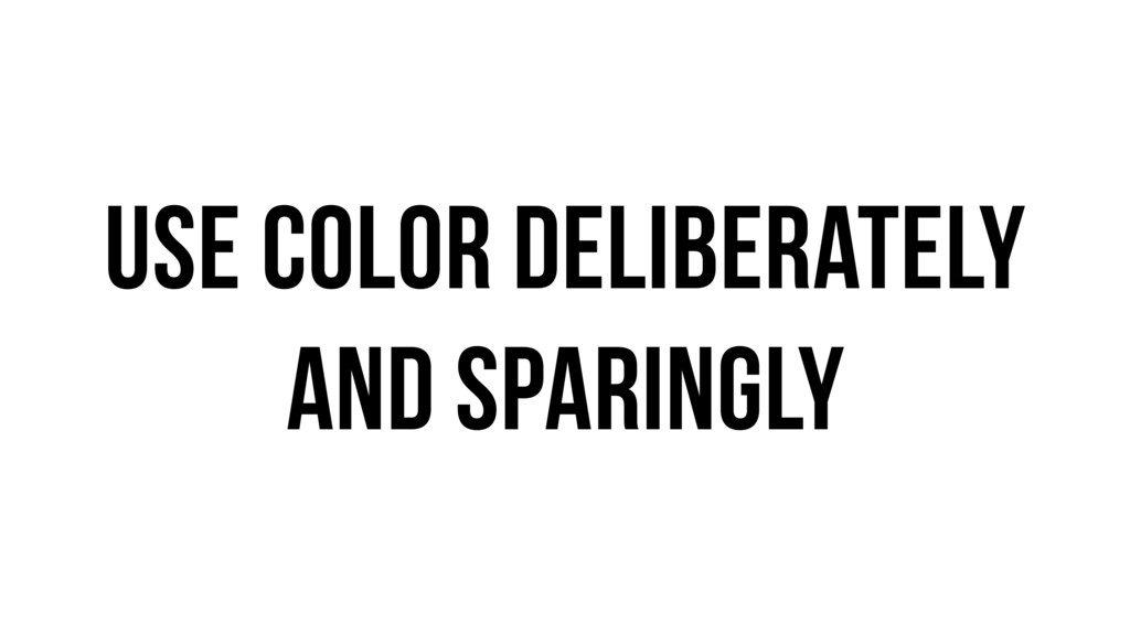 Use color deliberately and sparingly