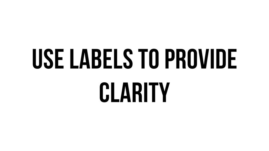 Use labels to provide clarity