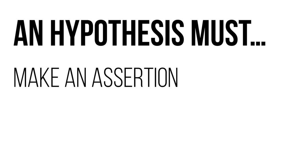 AN HYPOTHESIS MUST… MAKE AN ASSERTION