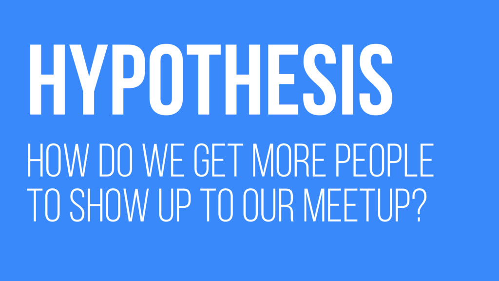 HYPOTHESIS HOW DO WE GET MORE PEOPLE TO SHOW UP...
