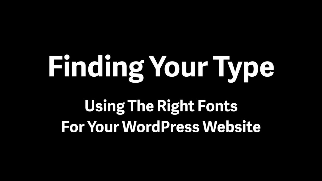 Finding Your Type Using The Right Fonts For You...