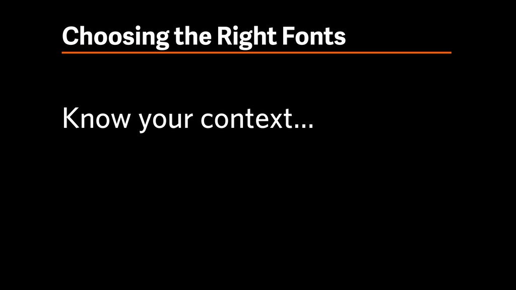 Choosing the Right Fonts Know your context…