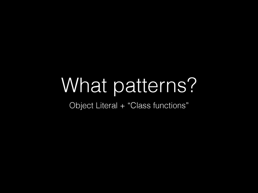 "What patterns? Object Literal + ""Class function..."
