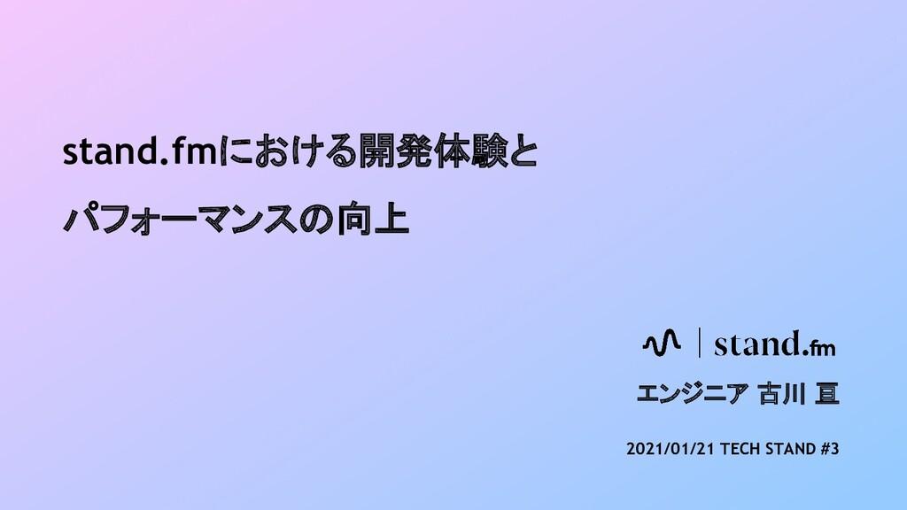 stand.fmにおける開発体験と パフォーマンスの向上 エンジニア 古川 亘 2021/01...
