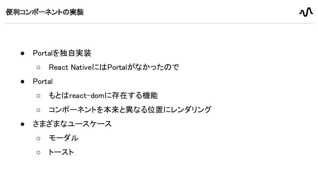 便利コンポーネントの実装 ● Portalを独自実装 ○ React NativeにはPor...