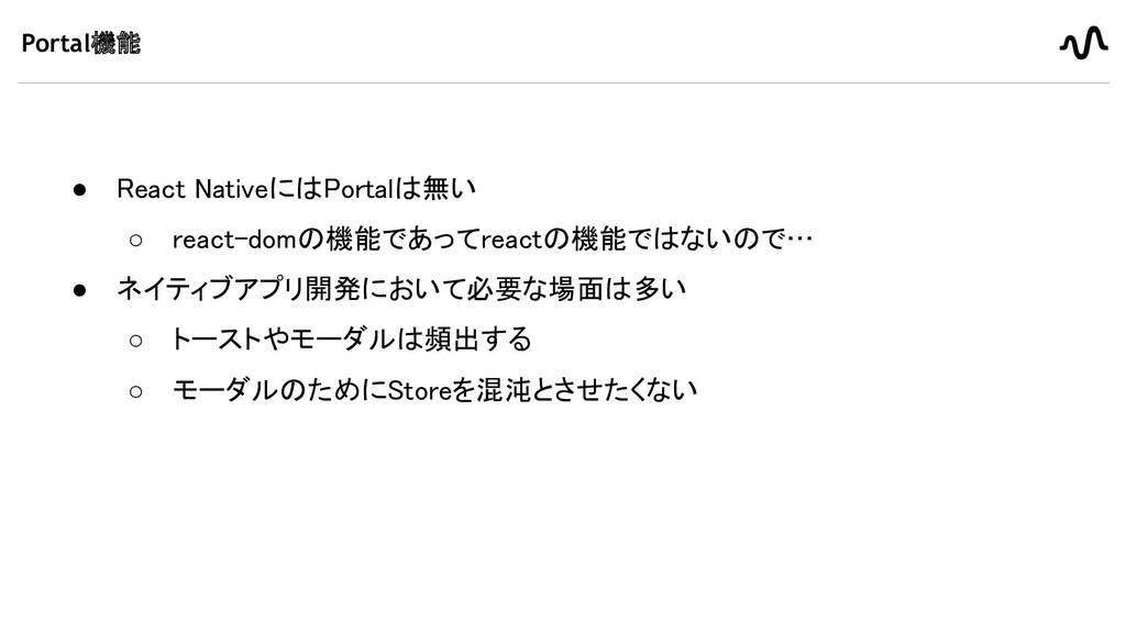 Portal機能 ● React NativeにはPortalは無い ○ react-dom...