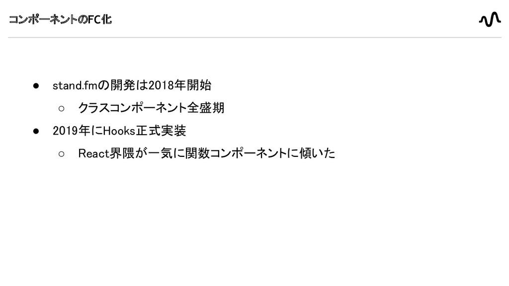 コンポーネントのFC化 ● stand.fmの開発は2018年開始 ○ クラスコンポーネント...