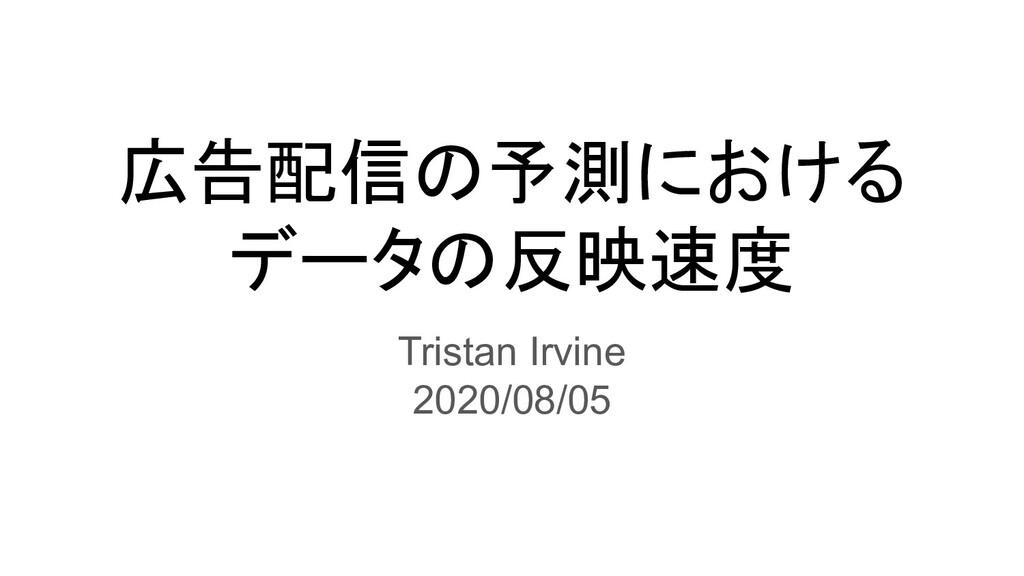 広告配信の予測における データの反映速度 Tristan Irvine 2020/08/05