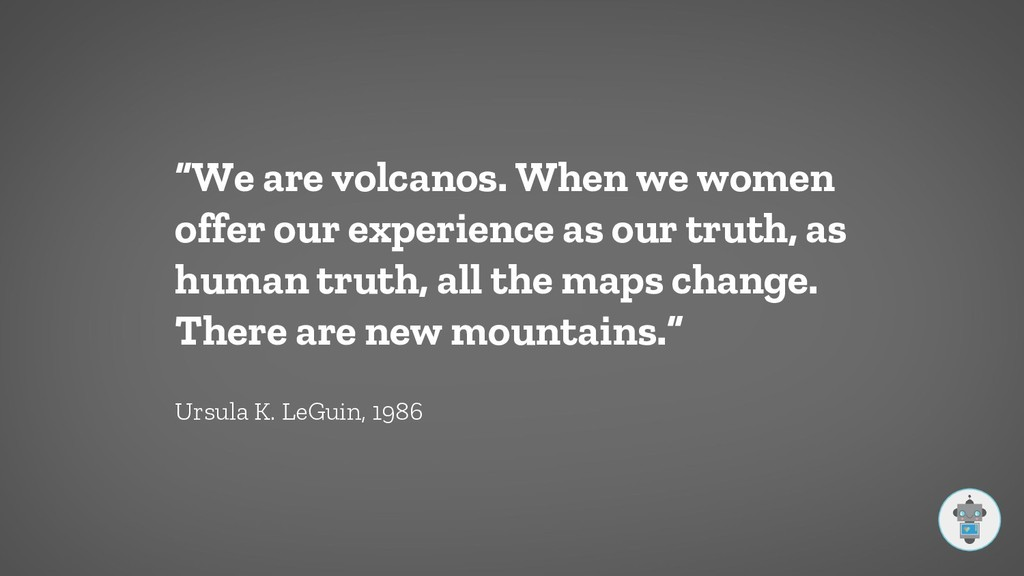 """""""We are volcanos. When we women offer our exper..."""