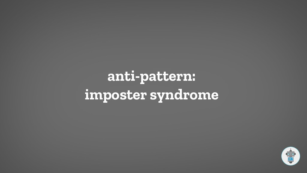 anti-pattern: imposter syndrome