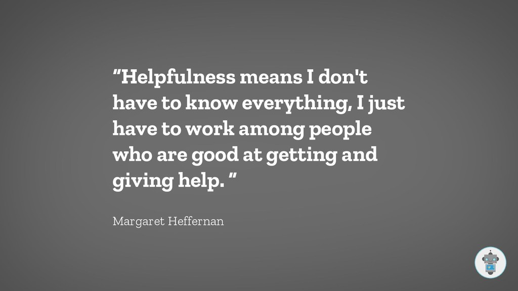 """""""Helpfulness means I don't have to know everyth..."""