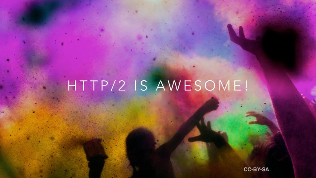 H T T P / 2 I S A W E S O M E ! CC-BY-SA: