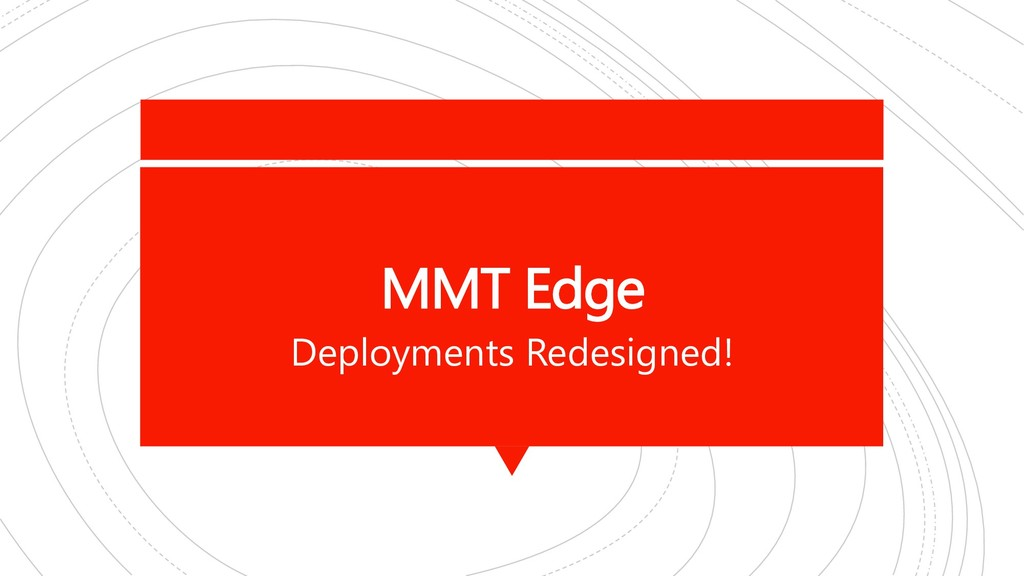 MMT Edge Deployments Redesigned!