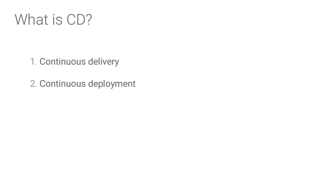 What is CD? 1. Continuous delivery 2. Continuou...