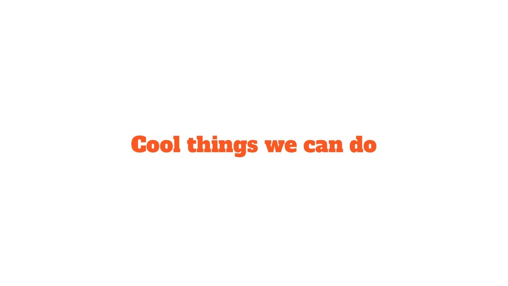 Cool things we can do