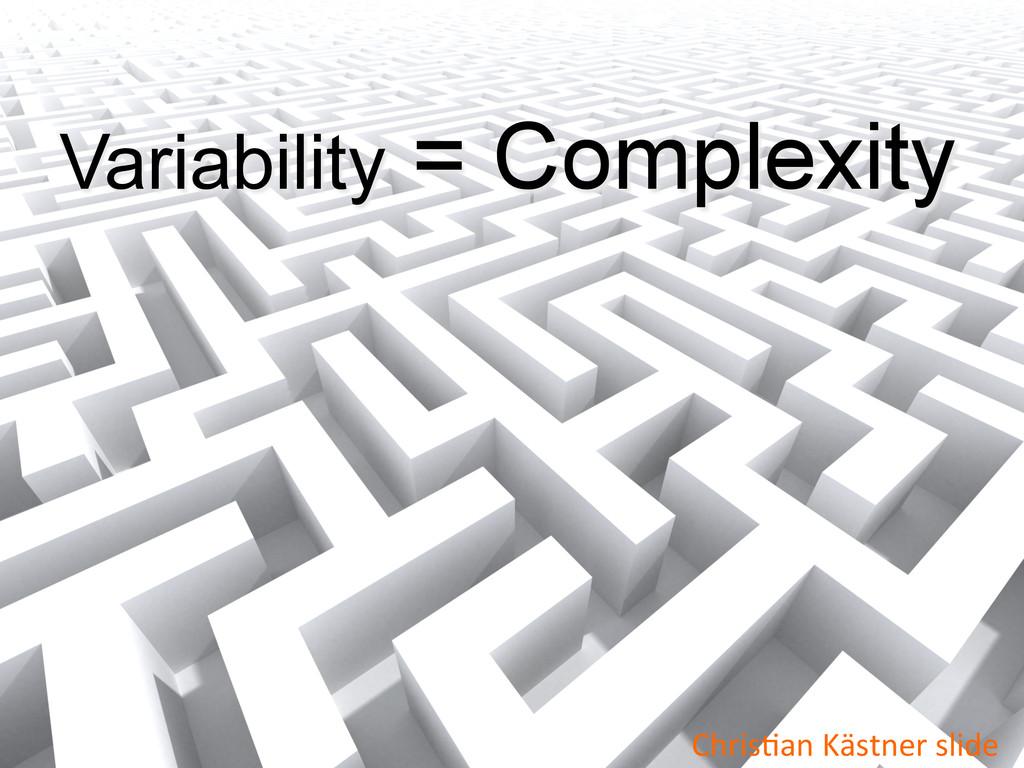 Variability = Complexity ChrisWan Kästner ...