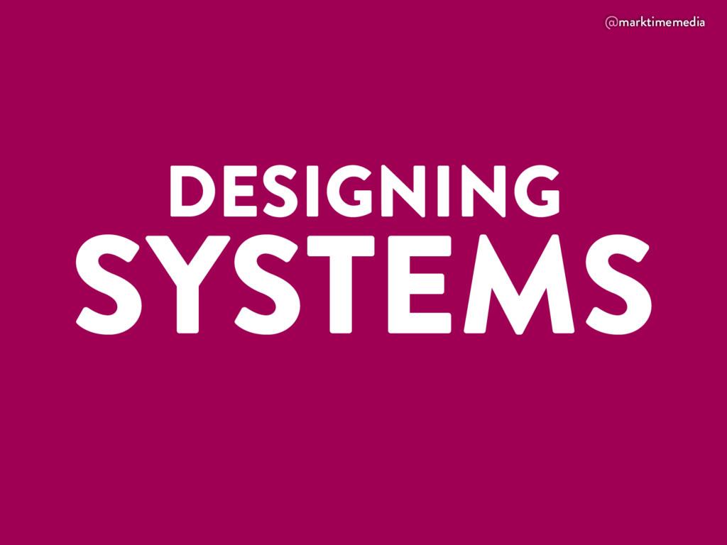 @marktimemedia DESIGNING SYSTEMS