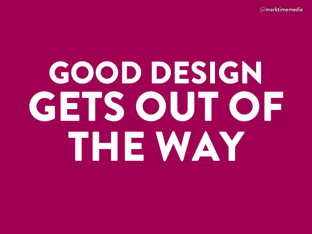 @marktimemedia GOOD DESIGN GETS OUT OF THE WAY