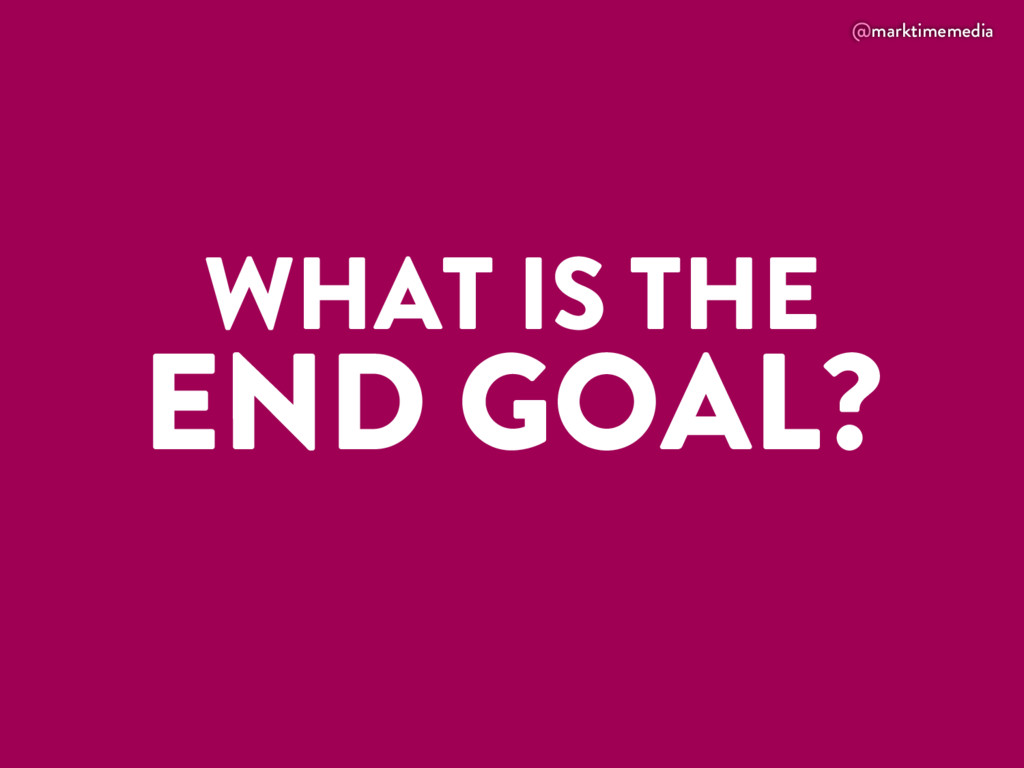 @marktimemedia WHAT IS THE END GOAL?