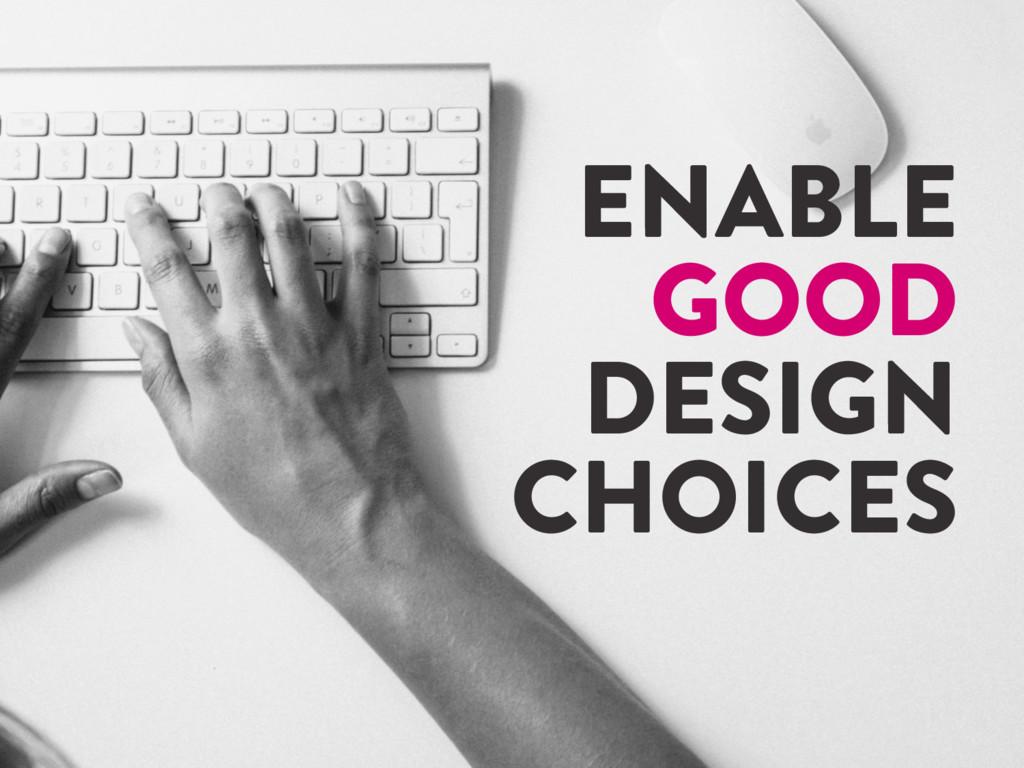@marktimemedia ENABLE GOOD DESIGN CHOICES