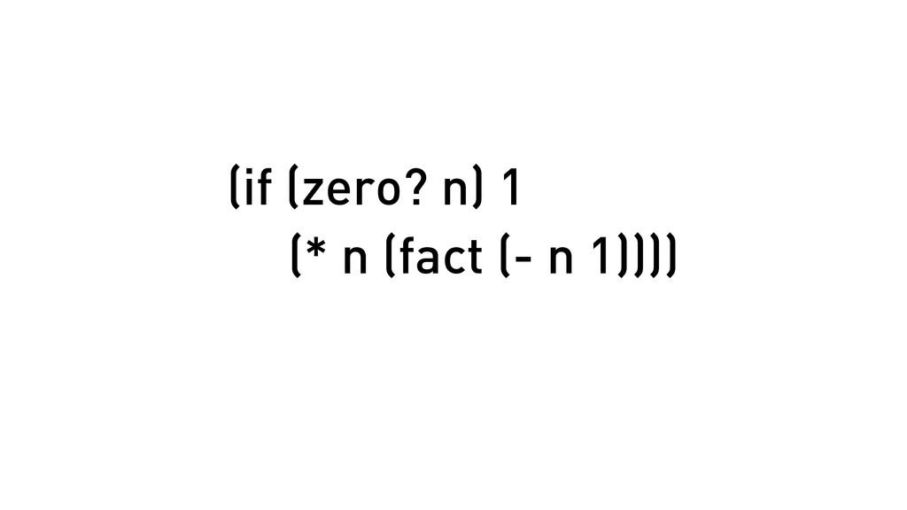 (if (zero? n) 1 (* n (fact (- n 1))))
