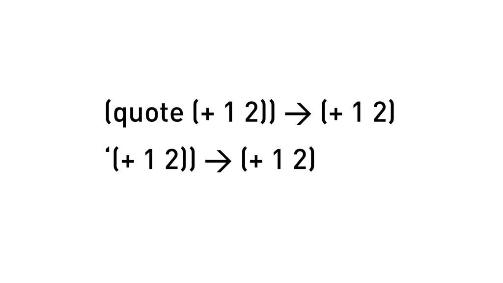 (quote (+ 1 2)) > (+ 1 2) '(+ 1 2)) > (+ 1 2)