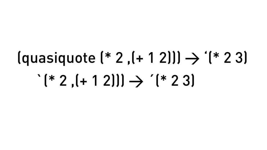 (quasiquote (* 2 ,(+ 1 2))) > '(* 2 3) `(* 2 ,(...