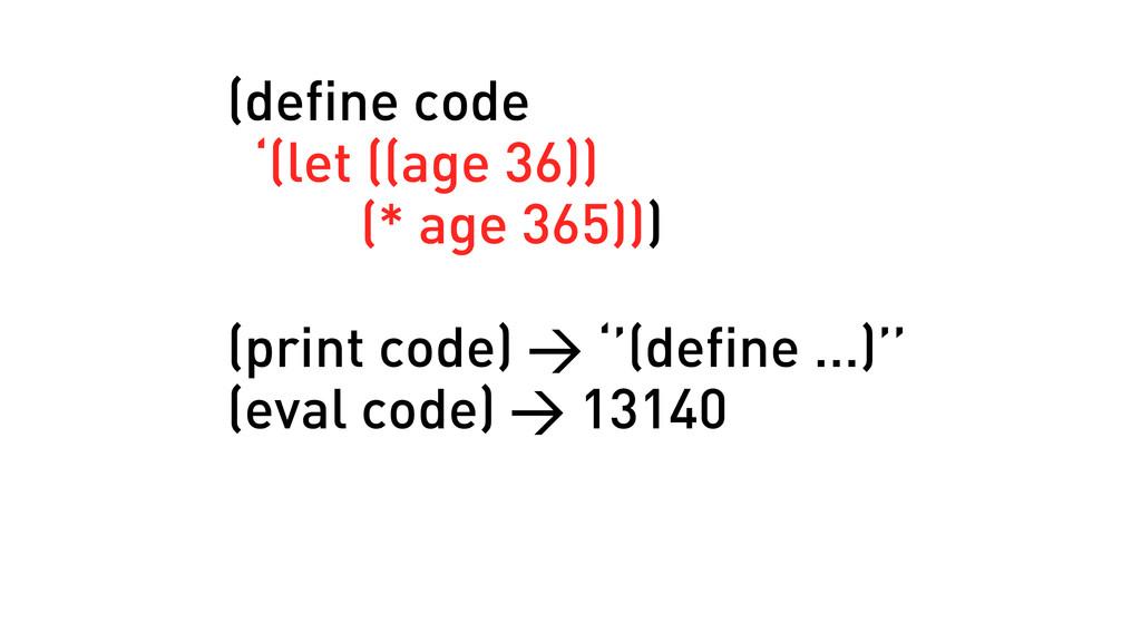 (define code '(let ((age 36)) (* age 365))) (pr...