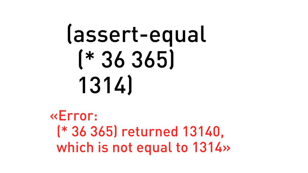 (assert-equal (* 36 365) 1314) «Error: (* 36 36...
