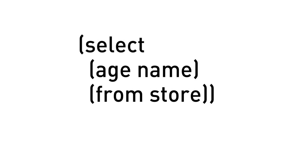 (select (age name) (from store))