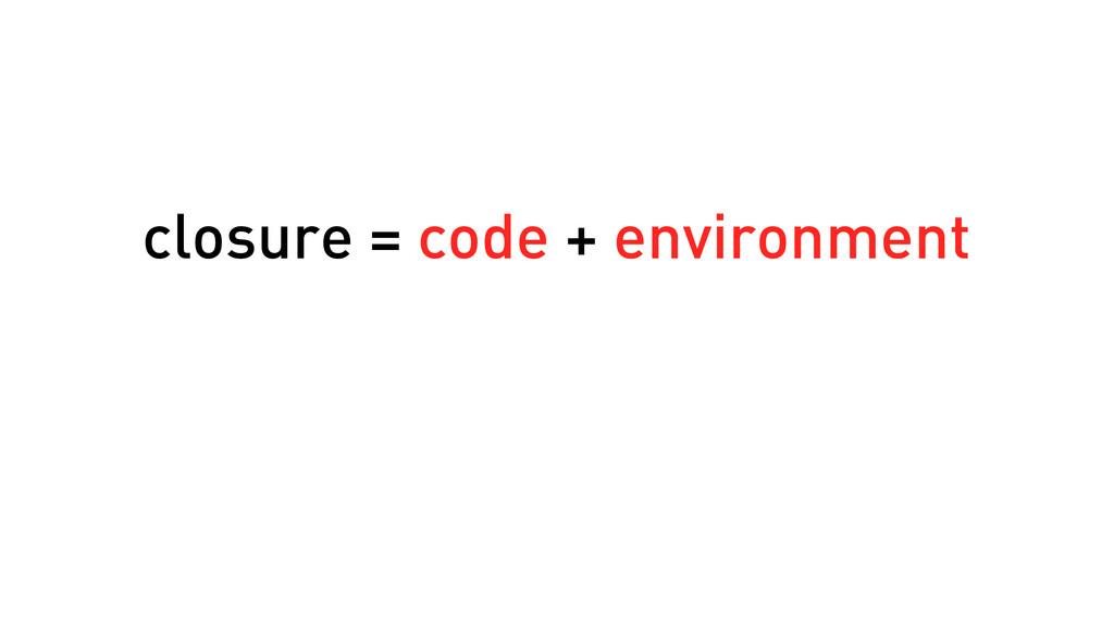 closure = code + environment