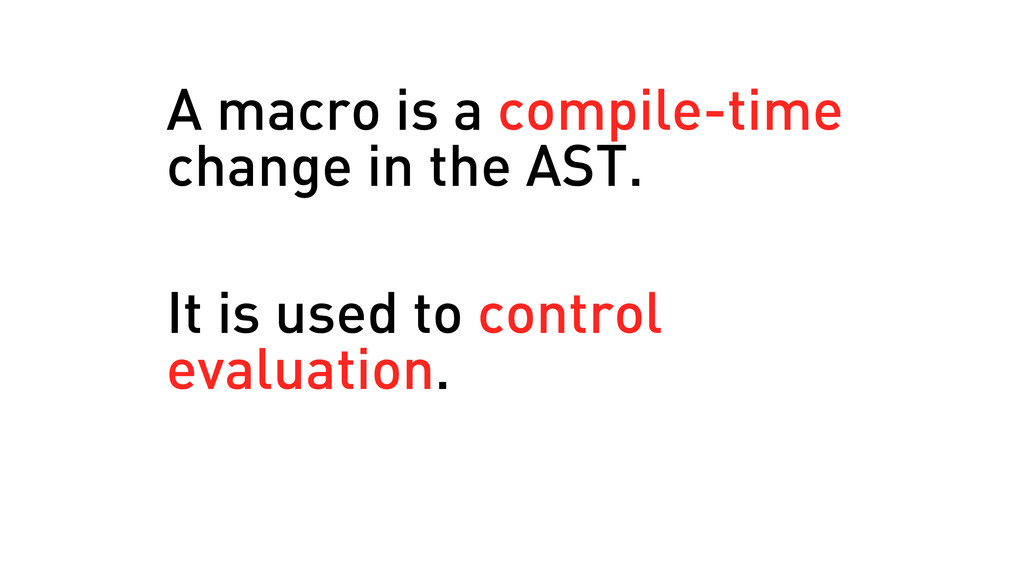 A macro is a compile-time change in the AST. It...