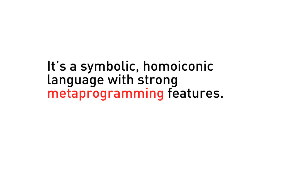 It's a symbolic, homoiconic language with stron...