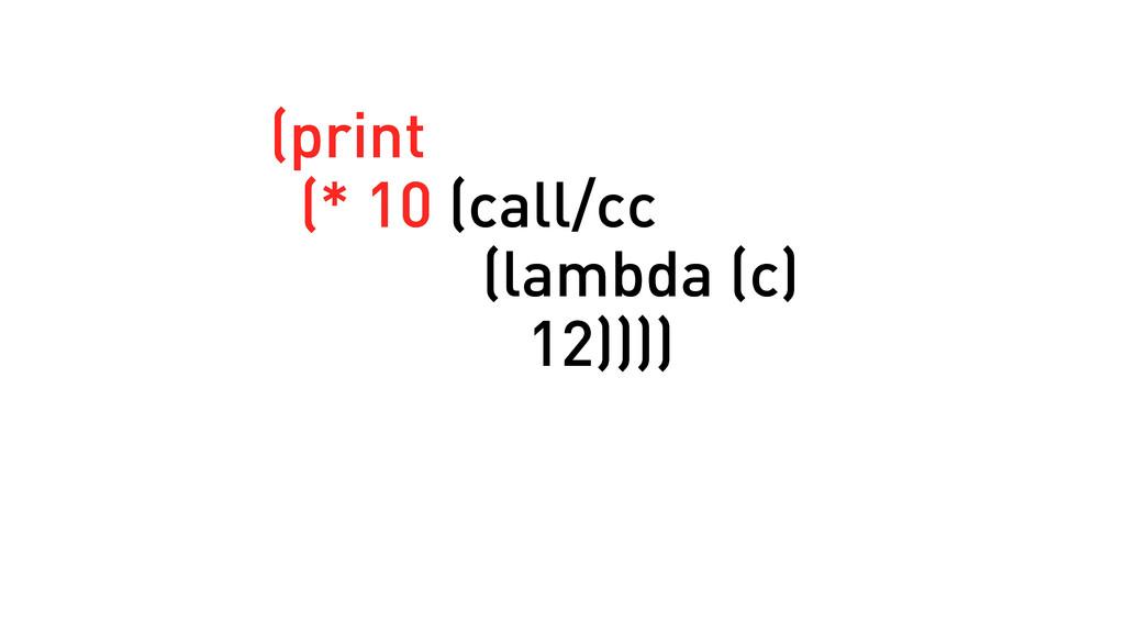 (print (* 10 (call/cc (lambda (c) 12)))) (print...